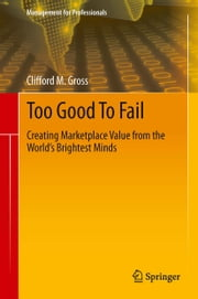Too Good To Fail - Creating Marketplace Value from the World's Brightest Minds ebook by Clifford M. Gross