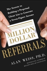Million Dollar Referrals: The Secrets to Building a Perpetual Client List to Generate a Seven-Figure Income ebook by Alan Weiss