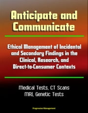Anticipate and Communicate: Ethical Management of Incidental and Secondary Findings in the Clinical, Research, and Direct-to-Consumer Contexts - Medical Tests, CT Scans, MRI ebook by Progressive Management
