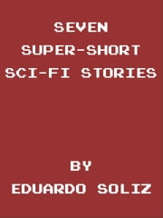 Seven Super-Short Sci-Fi Stories ebook by Eduardo Soliz