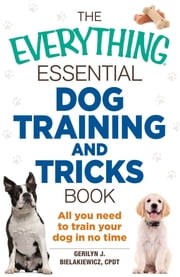 The Everything Essential Dog Training and Tricks Book - All You Need to Train Your Dog in No Time ebook by Gerilyn J. Bielakiewicz