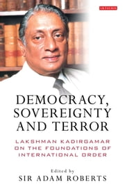 Democracy, Sovereignty and Terror - Lakshman Kadirgamar on the Foundations of International Order ebook by Adam Roberts Sir