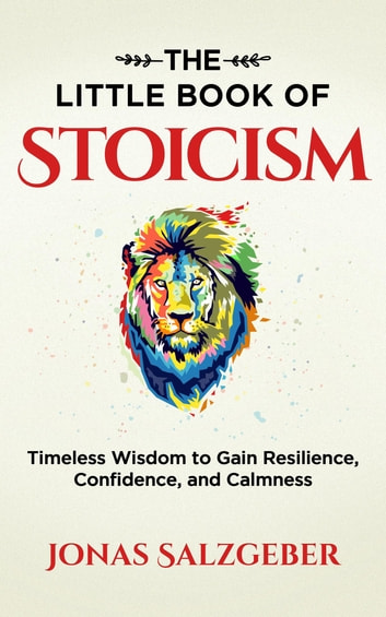 The Little Book of Stoicism - Timeless Wisdom to Gain Resilience, Confidence, and Calmness ebook by Jonas Salzgeber