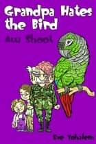 Grandpa HATES THE BIRD:Aw Shoot (Story #6) ebook by Eve Yohalem
