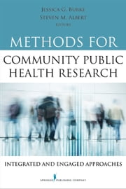 Methods for Community Public Health Research - Integrated and Engaged Approaches ebook by Jessica Burke, PhD, MHS,Steven Albert, PhD, MSPH,Steven M. Albert, PhD, MSc, MSPH