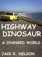 Highway Dinosaur: A Changed World ebook by Jack Nelson