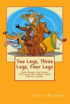 Two Legs, Three Legs, Four Legs. More Rescue Dog Stories With Duncan the Canine Tripod and his Friends - The Long, The Short and The Tall, #2 ebook by Chris Brooks