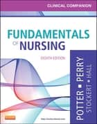 Clinical Companion for Fundamentals of Nursing - Just the Facts ebook by Patricia A. Potter, Anne Griffin Perry, Patricia Stockert,...