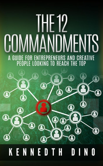 The 12 Commandments; A Guide For Entrepreneurs and Creative People Looking To Reach The Top ebook by Kennedth Dino