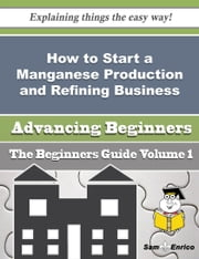 How to Start a Manganese Production and Refining Business (Beginners Guide) ebook by Melani Velasquez,Sam Enrico
