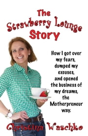 The Strawberry Lounge Story - How I got over my fears, dumped my excuses and opened the business of my dreams, the Motherpreneur way ebook by Christina Waschko