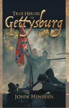 True Heroes of Gettysburg ebook by John Hinman