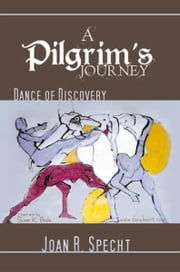 A Pilgrim's Journey - Dance of Discovery ebook by Joan R. Specht