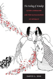The Feeling of Kinship - Queer Liberalism and the Racialization of Intimacy ebook by David L. Eng