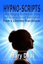 Hypno-Scripts: Life-Changing Techniques Using Self-Hypnosis and Meditation ebook by Mary Deal