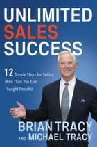 Unlimited Sales Success - 12 Simple Steps for Selling More Than You Ever Thought Possible ebook by Brian Tracy, Michael Tracy