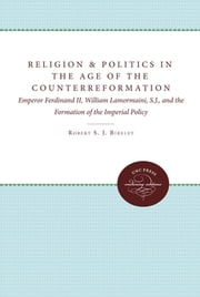 Religion and Politics in the Age of the Counterreformation - Emperor Ferdinand II, William Lamormaini, S.J., and the Formation of the Imperial Policy ebook by Robert Bireley