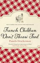French Children Don't Throw Food ebook by Pamela Druckerman