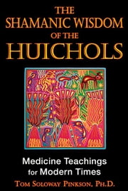 The Shamanic Wisdom of the Huichol: Medicine Teachings for Modern Times - Medicine Teachings for Modern Times ebook by Tom Soloway Pinkson, Ph.D.