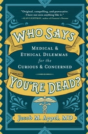 Who Says You're Dead? - Medical & Ethical Dilemmas for the Curious & Concerned ebook by Jacob M. Appel, MD