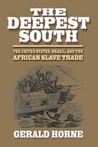 The Deepest South - The United States, Brazil, and the African Slave Trade ebook by Gerald Horne