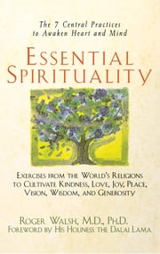 Essential Spirituality - The 7 Central Practices to Awaken Heart and Mind ebook by Roger Walsh