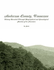 Anderson County, Tennessee: History Revealed Through Biographical and Genealogical Sketches of Its Ancestors ebook by M. Secrist