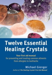 Twelve Essential Healing Crystals - Your first aid manual for preventing and treating common ailments from allergies to toothache ebook by Michael Gienger