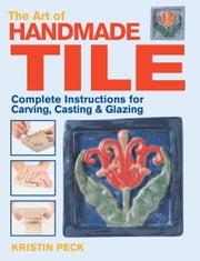 Art of Handmade Tile: Complete Instructions for Carving, Casting & Glazing ebook by Kristin Peck
