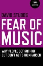 Fear of Music - Why People Get Rothko But Don't Get Stockhausen ebook by David Stubbs