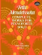 Complete Works for Pianoforte Solo, Vol. I ebook by Felix Mendelssohn