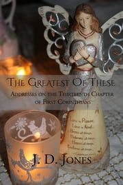The Greatest of These - Addresses on the Thirteenth Chapter of First Corinthians ebook by J. D. Jones