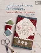 Patchwork Loves Embroidery - Hand Stitches, Pretty Projects ebook by Gail Pan