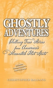 Ghostly Adventures: Chilling True Stories from America's Haunted Hot Spots ebook by Balzano, Christopher