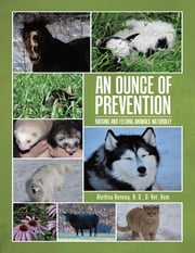 An Ounce of Prevention: Raising and Feeding Animals Naturally ebook by Alethea Kenney, B. S., D. Vet. Hom