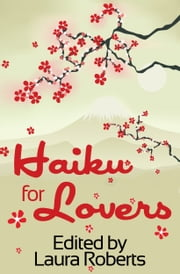 Haiku For Lovers: An Anthology of Love and Lust ebook by Laura Roberts