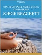 Yoga: Tips That Will Make You a Yoga Guru ebook by Jorge Brackett