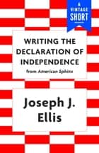 Writing the Declaration of Independence ebook by Joseph J. Ellis
