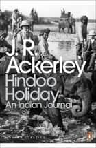 Hindoo Holiday - An Indian Journal ebook by J. R. Ackerley, William Dalrymple