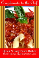 Quick N Easy Pasta Dishes: Prep Time Is 15 Minutes Or Less ebook by Compliments to the Chef
