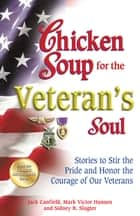 Chicken Soup for the Veteran's Soul - Stories to Stir the Pride and Honor the Courage of Our Veterans ebook by Jack Canfield, Mark Victor Hansen