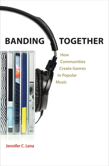 Banding Together - How Communities Create Genres in Popular Music ebook by Jennifer Lena