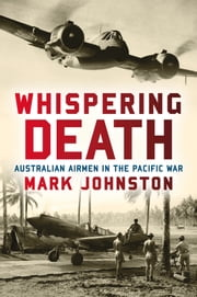 Whispering Death: Australian Airmen in the Pacific War ebook by Mark Johnston