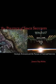 The Politics of Space Security - Strategic Restraint and the Pursuit of National Interests ebook by James Clay Moltz