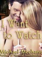 I Want to Watch ebook by Michael Mechant