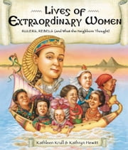 Lives of Extraordinary Women - Rulers, Rebels (and What the Neighbors Thought) ebook by Kathleen Krull,Kathryn Hewitt