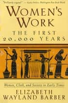 Women's Work: The First 20,000 Years Women, Cloth, and Society in Early Times ebook by Elizabeth Wayland Barber