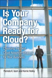 Is Your Company Ready for Cloud - Choosing the Best Cloud Adoption Strategy for Your Business ebook by Pamela K. Isom,Kerrie Holley