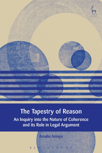 The Tapestry of Reason - An Inquiry into the Nature of Coherence and its Role in Legal Argument ebook by Amalia Amaya