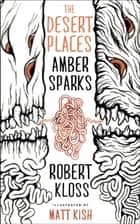 The Desert Places ebook by Amber Sparks, Robert Kloss, Matt Kish